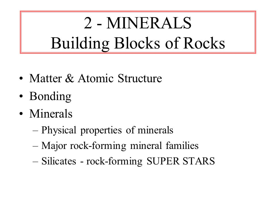 2 - MINERALS Building Blocks of Rocks Matter & Atomic Structure Bonding Minerals –Physical properties of minerals –Major rock-forming mineral families –Silicates - rock-forming SUPER STARS