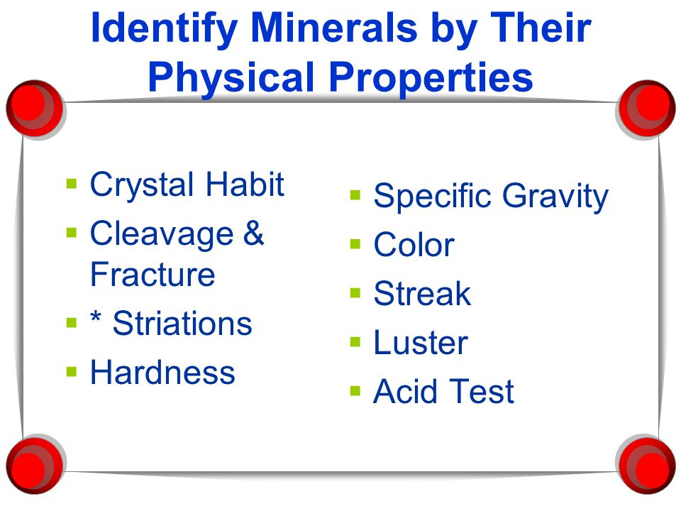 Identify Minerals by Their Physical Properties  Crystal Habit  Cleavage & Fracture  * Striations  Hardness  Specific Gravity  Color  Streak  Luster  Acid Test