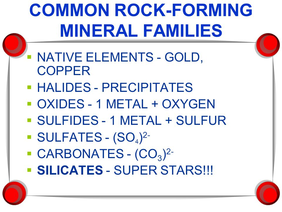 COMMON ROCK-FORMING MINERAL FAMILIES  NATIVE ELEMENTS - GOLD, COPPER  HALIDES - PRECIPITATES  OXIDES - 1 METAL + OXYGEN  SULFIDES - 1 METAL + SULFUR  SULFATES - (SO 4 ) 2-  CARBONATES - (CO 3 ) 2-  SILICATES - SUPER STARS!!!