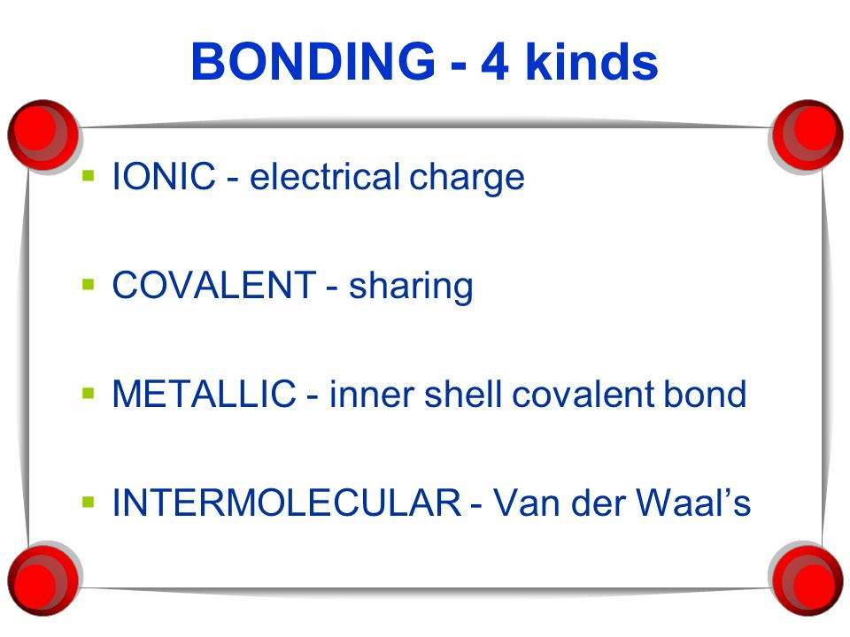 BONDING - 4 kinds  IONIC - electrical charge  COVALENT - sharing  METALLIC - inner shell covalent bond  INTERMOLECULAR - Van der Waal's