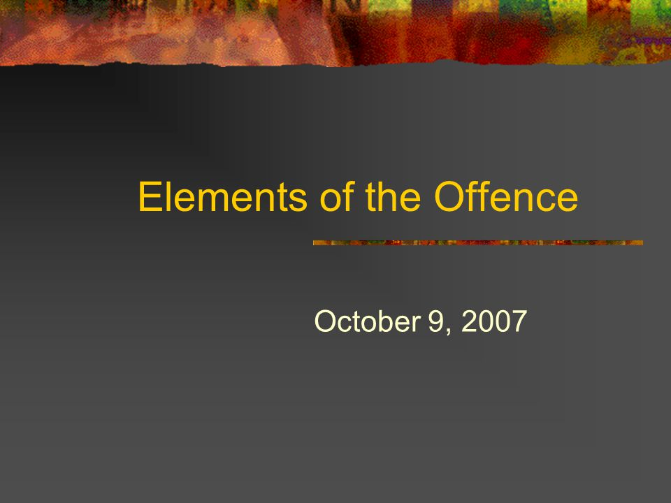 Elements of the Offence October 9, 2007