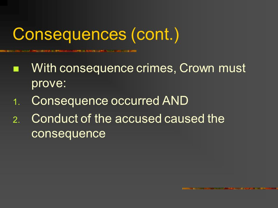Consequences (cont.) With consequence crimes, Crown must prove: 1.