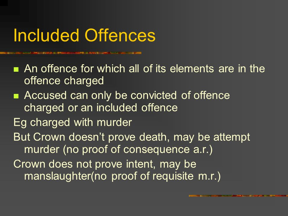 Included Offences An offence for which all of its elements are in the offence charged Accused can only be convicted of offence charged or an included offence Eg charged with murder But Crown doesn't prove death, may be attempt murder (no proof of consequence a.r.) Crown does not prove intent, may be manslaughter(no proof of requisite m.r.)