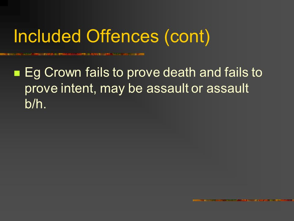 Included Offences (cont) Eg Crown fails to prove death and fails to prove intent, may be assault or assault b/h.