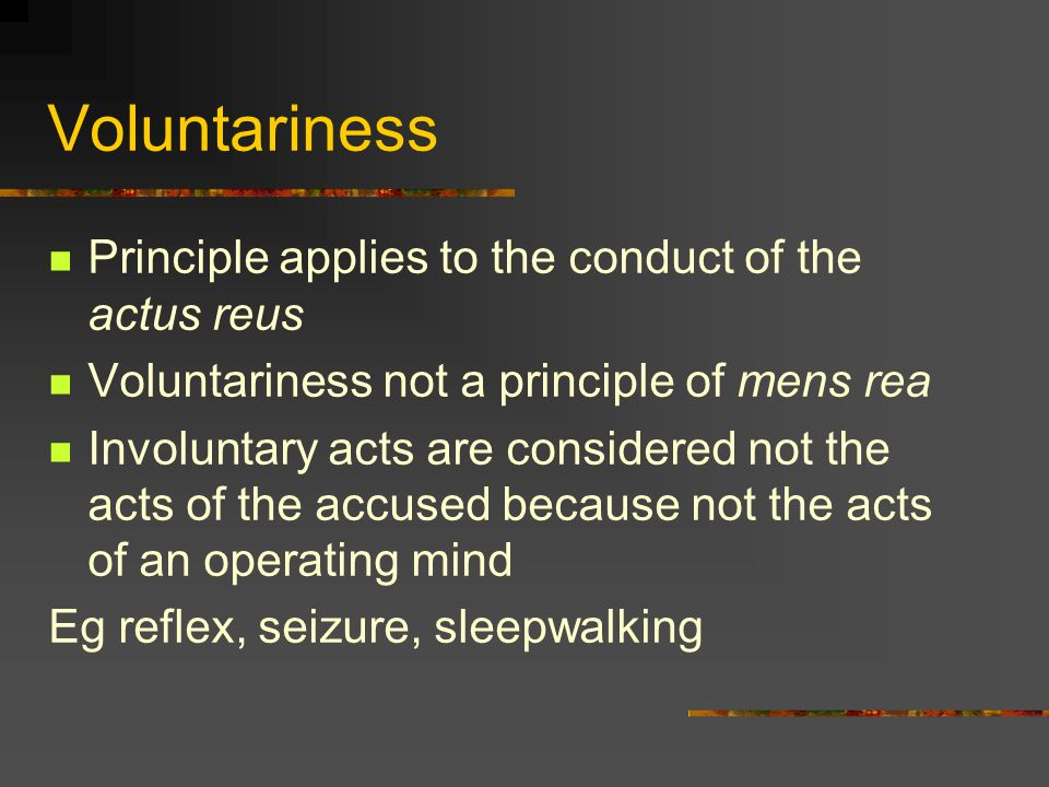 Voluntariness Principle applies to the conduct of the actus reus Voluntariness not a principle of mens rea Involuntary acts are considered not the acts of the accused because not the acts of an operating mind Eg reflex, seizure, sleepwalking