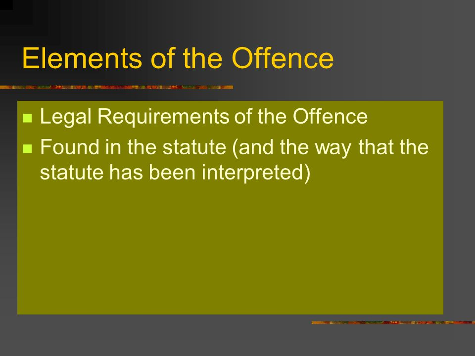 Elements of the Offence Legal Requirements of the Offence Found in the statute (and the way that the statute has been interpreted)