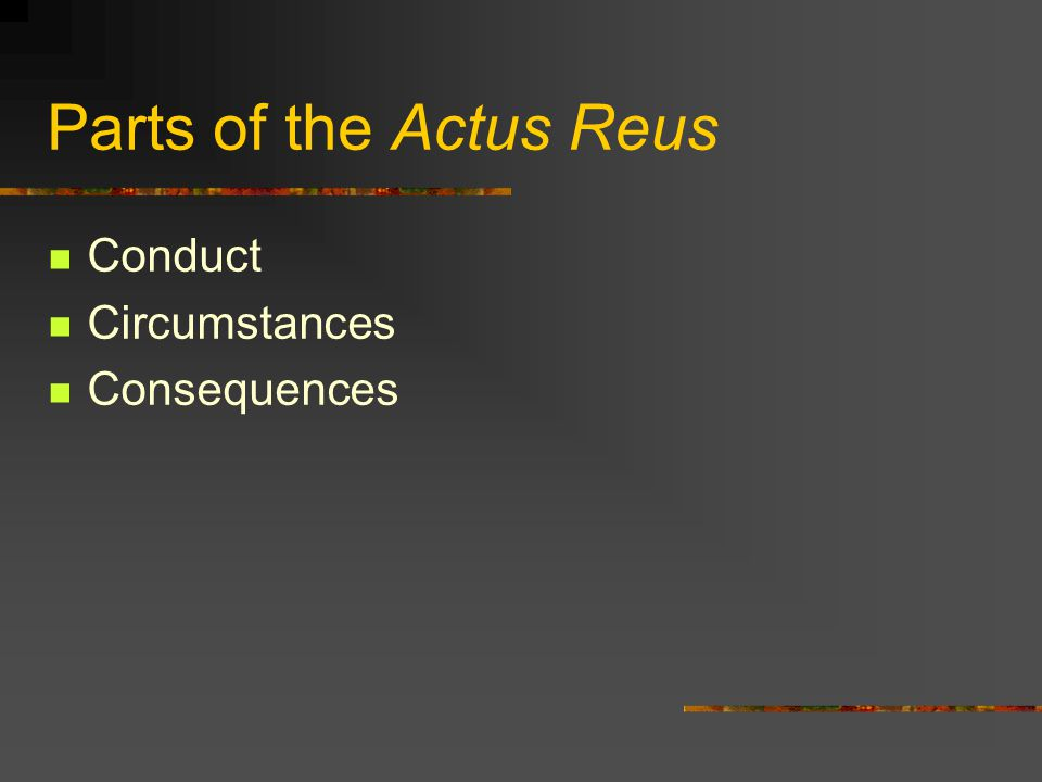 Parts of the Actus Reus Conduct Circumstances Consequences