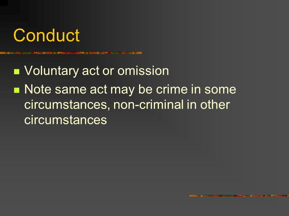 Conduct Voluntary act or omission Note same act may be crime in some circumstances, non-criminal in other circumstances