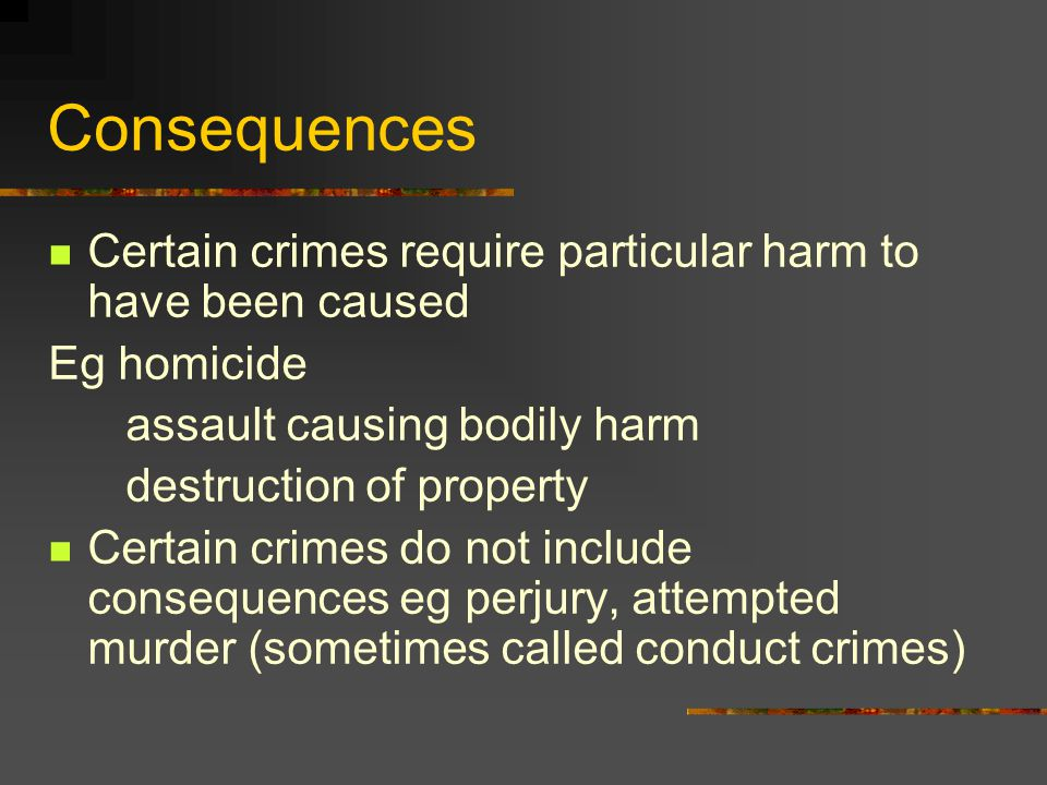 Consequences Certain crimes require particular harm to have been caused Eg homicide assault causing bodily harm destruction of property Certain crimes do not include consequences eg perjury, attempted murder (sometimes called conduct crimes)