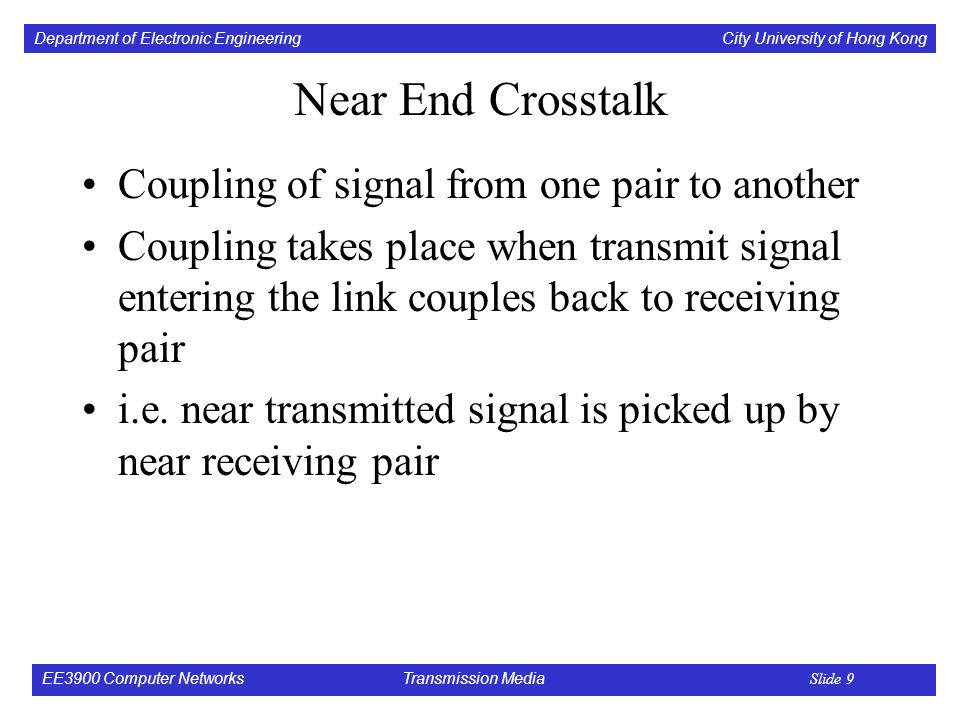 Department of Electronic Engineering City University of Hong Kong EE3900 Computer Networks Transmission Media Slide 9 Near End Crosstalk Coupling of signal from one pair to another Coupling takes place when transmit signal entering the link couples back to receiving pair i.e.