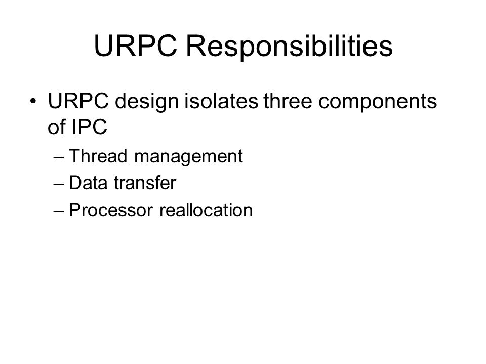 URPC Responsibilities URPC design isolates three components of IPC –Thread management –Data transfer –Processor reallocation