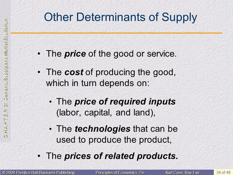 C H A P T E R 3: Demand, Supply, and Market Equilibrium © 2004 Prentice Hall Business PublishingPrinciples of Economics, 7/eKarl Case, Ray Fair 34 of 48 Other Determinants of Supply The price of the good or service.
