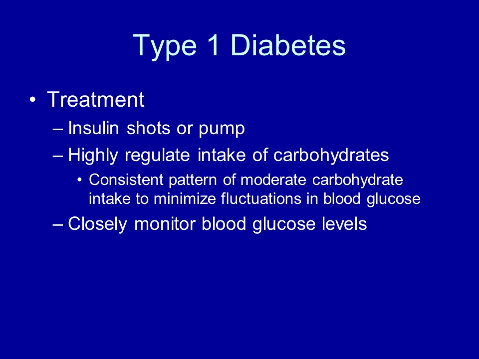 Type 1 Diabetes Treatment –Insulin shots or pump –Highly regulate intake of carbohydrates Consistent pattern of moderate carbohydrate intake to minimize fluctuations in blood glucose –Closely monitor blood glucose levels