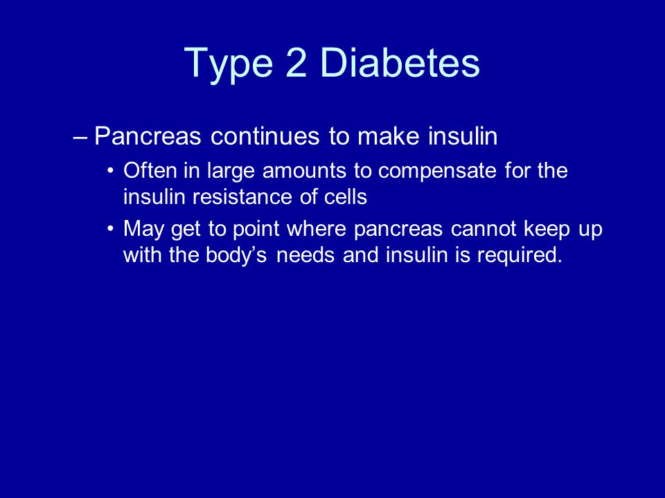 Type 2 Diabetes –Pancreas continues to make insulin Often in large amounts to compensate for the insulin resistance of cells May get to point where pancreas cannot keep up with the body's needs and insulin is required.