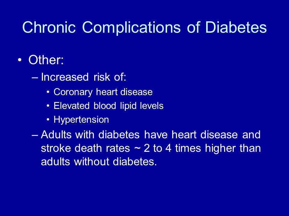 Chronic Complications of Diabetes Other: –Increased risk of: Coronary heart disease Elevated blood lipid levels Hypertension –Adults with diabetes have heart disease and stroke death rates ~ 2 to 4 times higher than adults without diabetes.