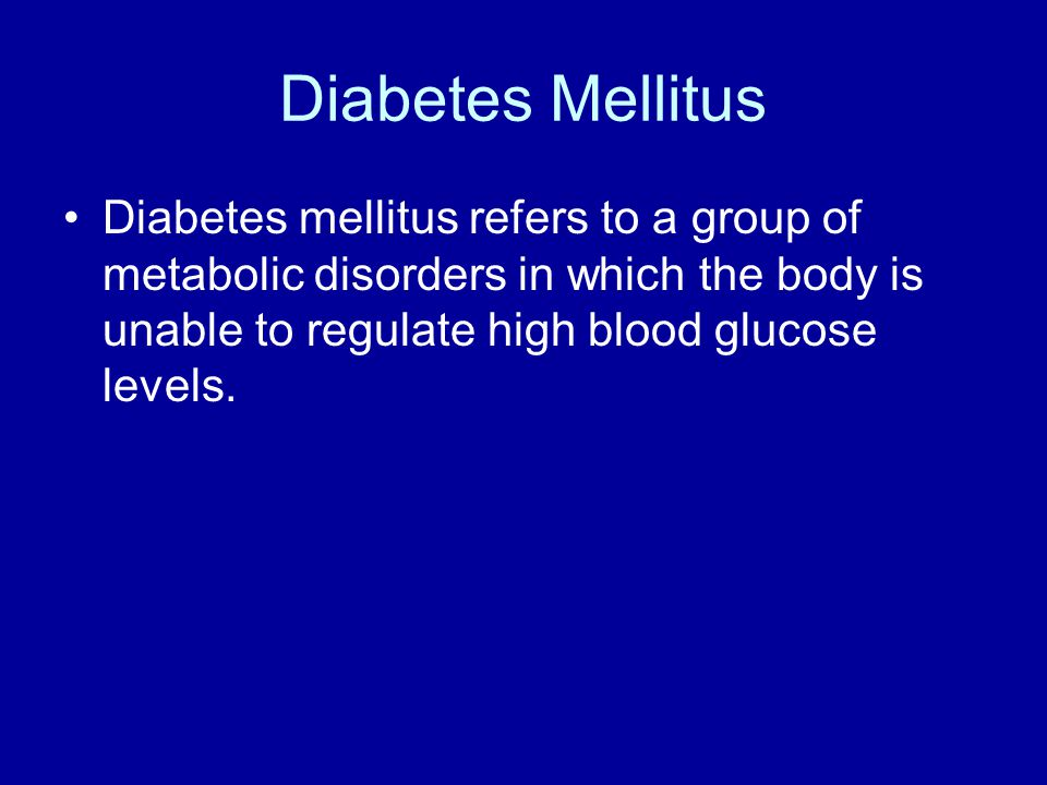 Diabetes Mellitus Diabetes mellitus refers to a group of metabolic disorders in which the body is unable to regulate high blood glucose levels.