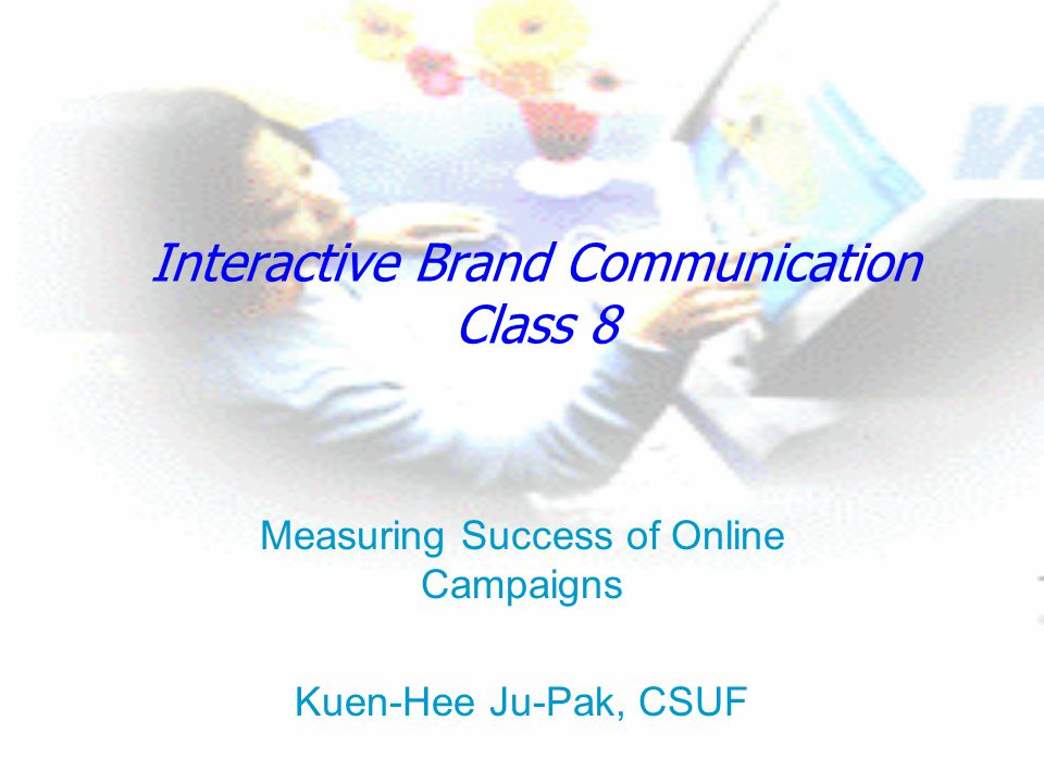 Interactive Brand Communication Class 8 Measuring Success of Online Campaigns Kuen-Hee Ju-Pak, CSUF