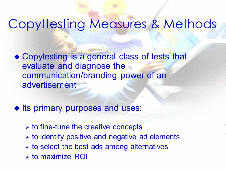 Copyttesting Measures & Methods u Copytesting is a general class of tests that evaluate and diagnose the communication/branding power of an advertisement u Its primary purposes and uses:  to fine-tune the creative concepts  to identify positive and negative ad elements  to select the best ads among alternatives  to maximize ROI