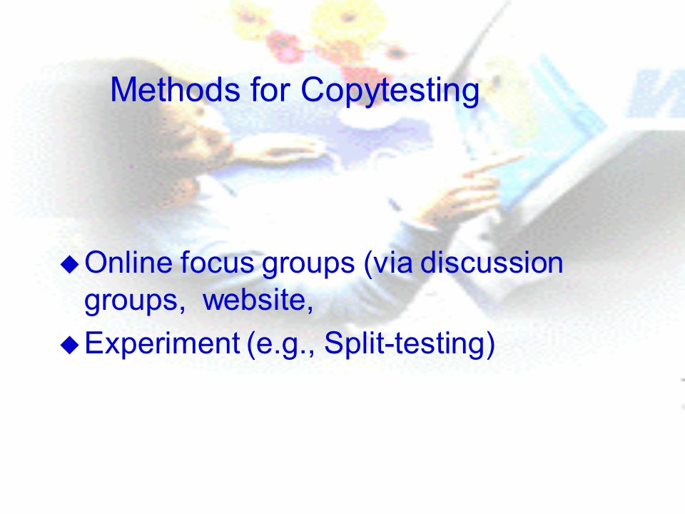 Methods for Copytesting u Online focus groups (via discussion groups, website, u Experiment (e.g., Split-testing)