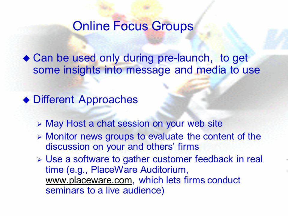Online Focus Groups u Can be used only during pre-launch, to get some insights into message and media to use u Different Approaches  May Host a chat session on your web site  Monitor news groups to evaluate the content of the discussion on your and others' firms  Use a software to gather customer feedback in real time (e.g., PlaceWare Auditorium,   which lets firms conduct seminars to a live audience)