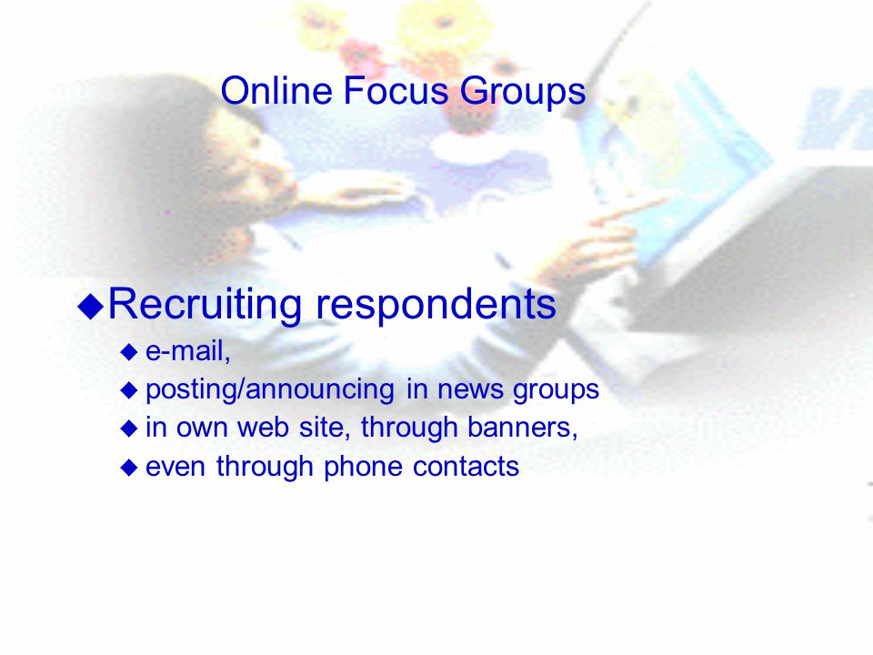 Online Focus Groups u Recruiting respondents u  , u posting/announcing in news groups u in own web site, through banners, u even through phone contacts