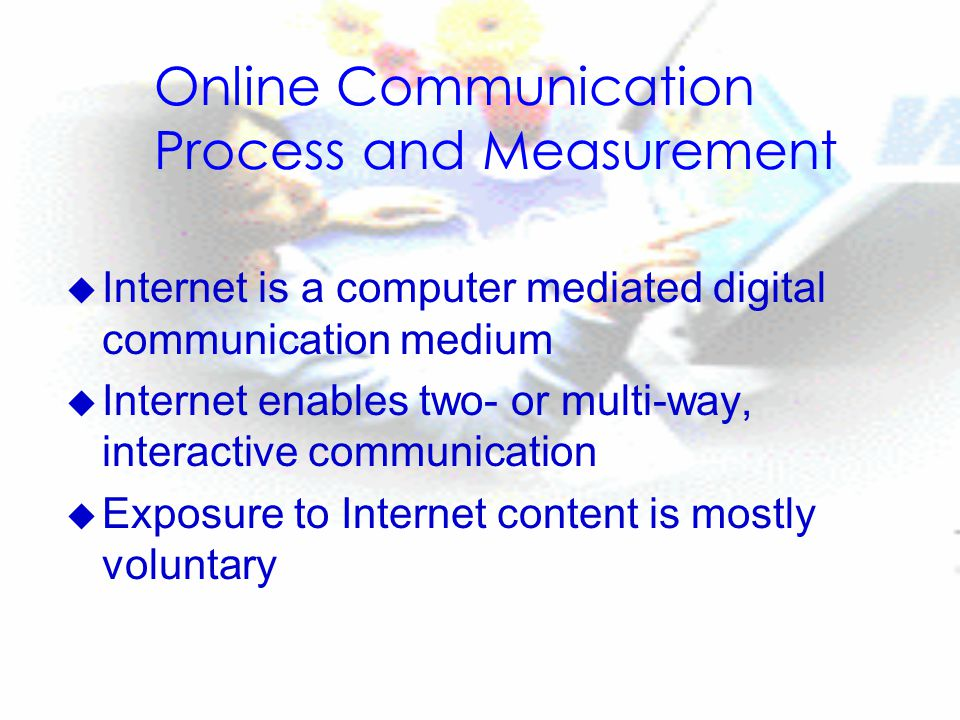 Online Communication Process and Measurement u Internet is a computer mediated digital communication medium u Internet enables two- or multi-way, interactive communication u Exposure to Internet content is mostly voluntary