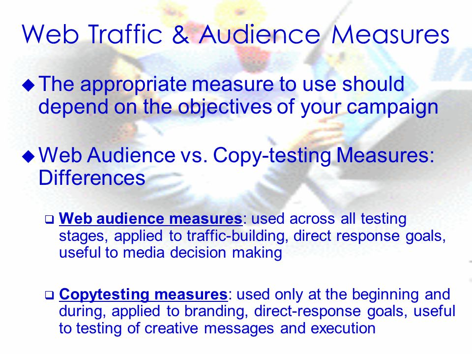 Web Traffic & Audience Measures u The appropriate measure to use should depend on the objectives of your campaign u Web Audience vs.