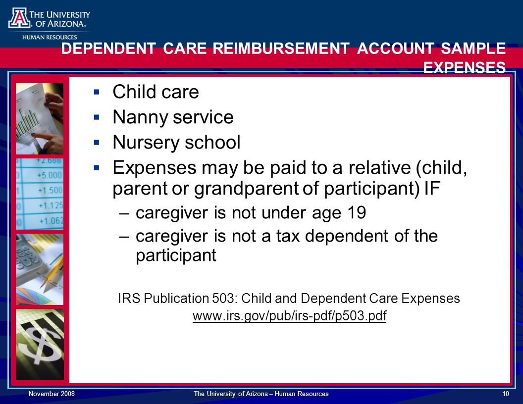 November 2008 The University of Arizona – Human Resources 10 DEPENDENT CARE REIMBURSEMENT ACCOUNT SAMPLE EXPENSES  Child care  Nanny service  Nursery school  Expenses may be paid to a relative (child, parent or grandparent of participant) IF –caregiver is not under age 19 –caregiver is not a tax dependent of the participant IRS Publication 503: Child and Dependent Care Expenses