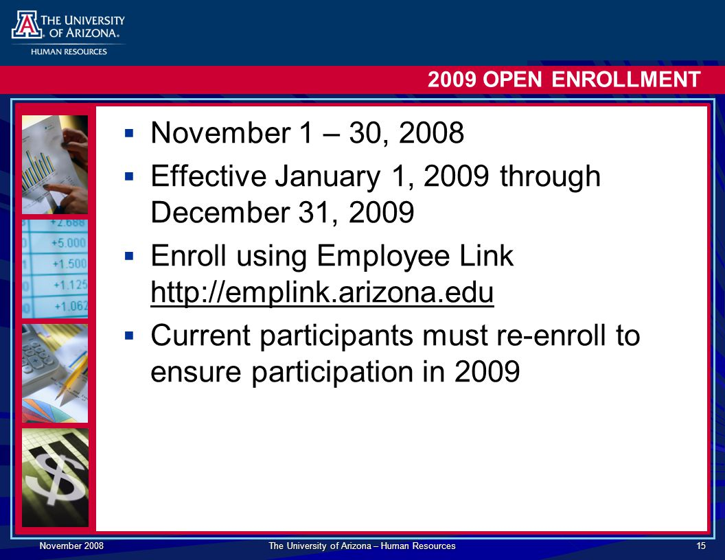November 2008 The University of Arizona – Human Resources OPEN ENROLLMENT  November 1 – 30, 2008  Effective January 1, 2009 through December 31, 2009  Enroll using Employee Link    Current participants must re-enroll to ensure participation in 2009