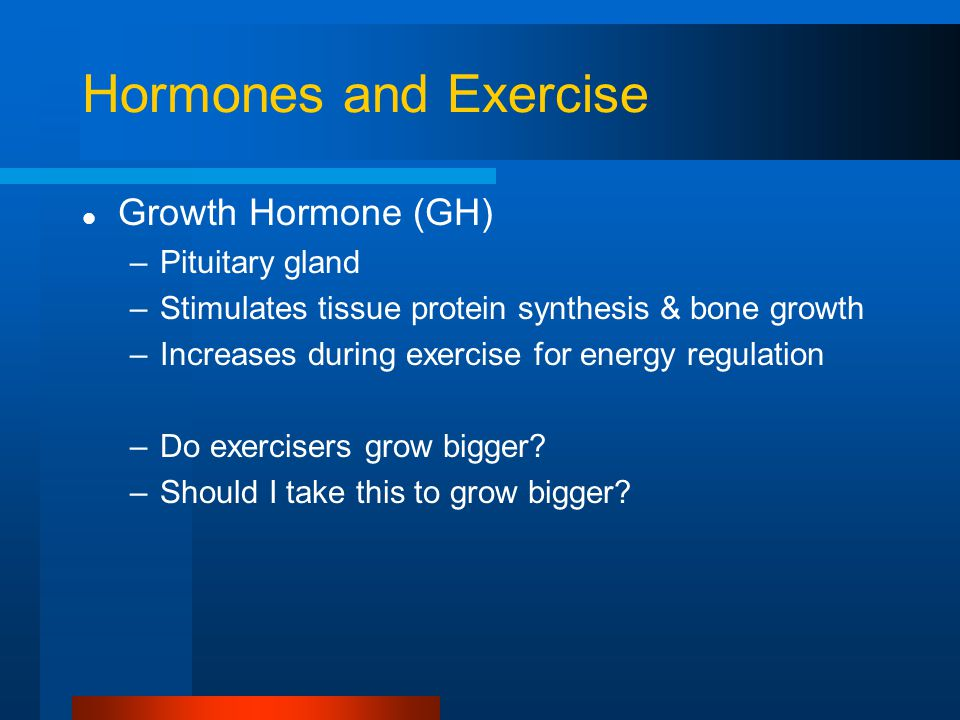 Hormones and Exercise Growth Hormone (GH) –Pituitary gland –Stimulates tissue protein synthesis & bone growth –Increases during exercise for energy regulation –Do exercisers grow bigger.