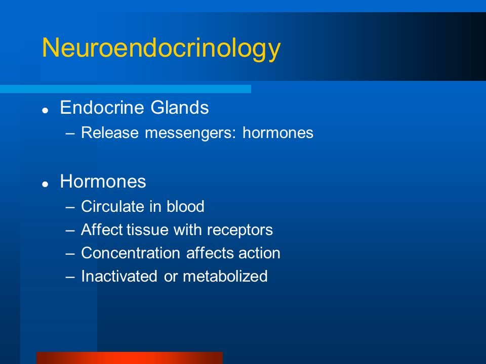 Neuroendocrinology Endocrine Glands –Release messengers: hormones Hormones –Circulate in blood –Affect tissue with receptors –Concentration affects action –Inactivated or metabolized