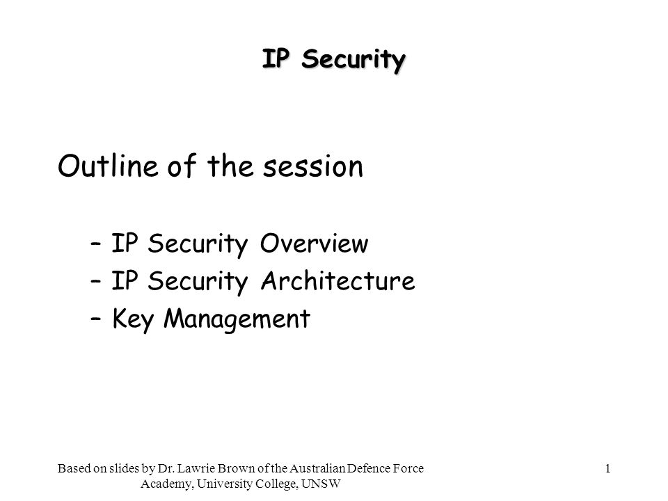 1 IP Security Outline of the session –IP Security Overview –IP Security Architecture –Key Management Based on slides by Dr.