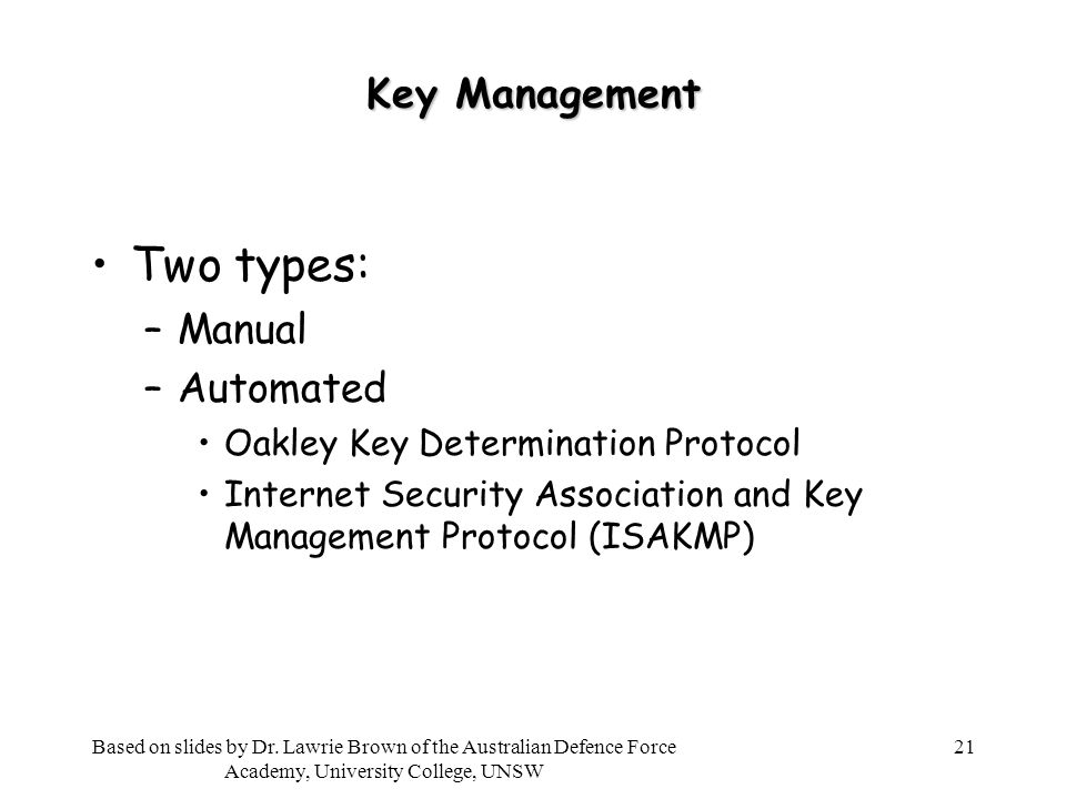 21 Key Management Two types: –Manual –Automated Oakley Key Determination Protocol Internet Security Association and Key Management Protocol (ISAKMP) Based on slides by Dr.