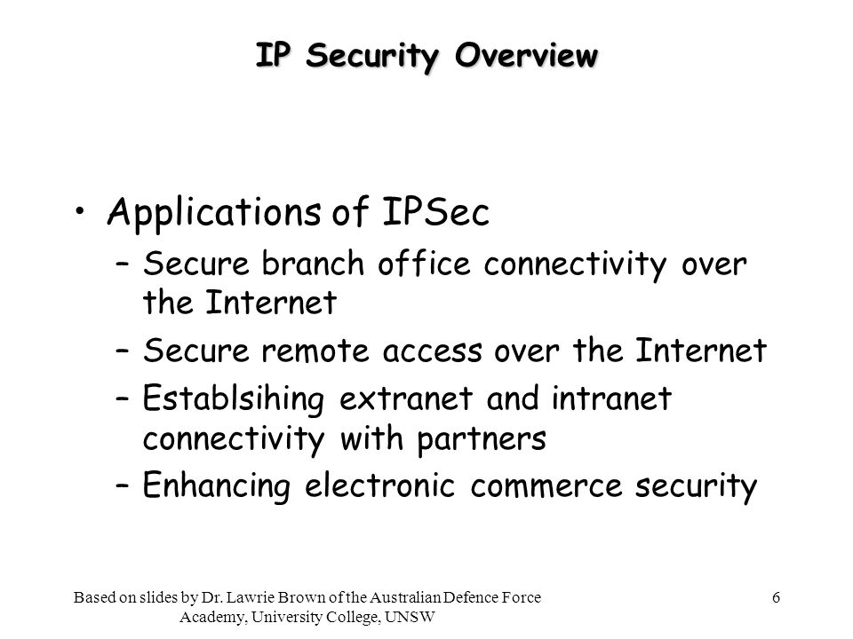 6 IP Security Overview Applications of IPSec –Secure branch office connectivity over the Internet –Secure remote access over the Internet –Establsihing extranet and intranet connectivity with partners –Enhancing electronic commerce security Based on slides by Dr.