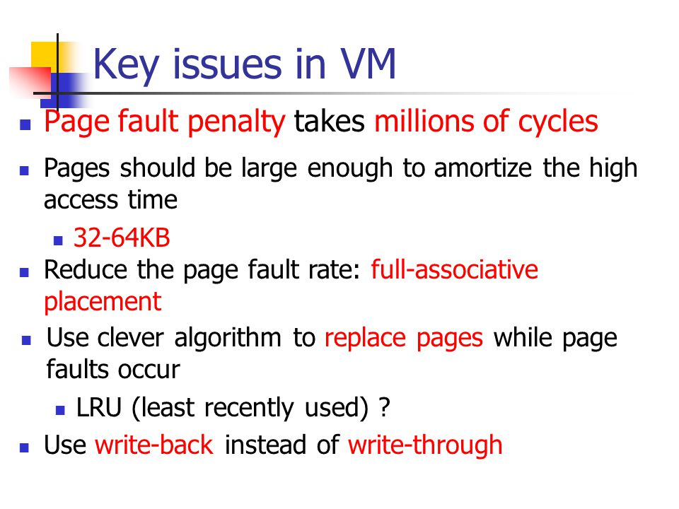 Key issues in VM Page fault penalty takes millions of cycles Pages should be large enough to amortize the high access time 32-64KB Reduce the page fault rate: full-associative placement Use clever algorithm to replace pages while page faults occur LRU (least recently used) .