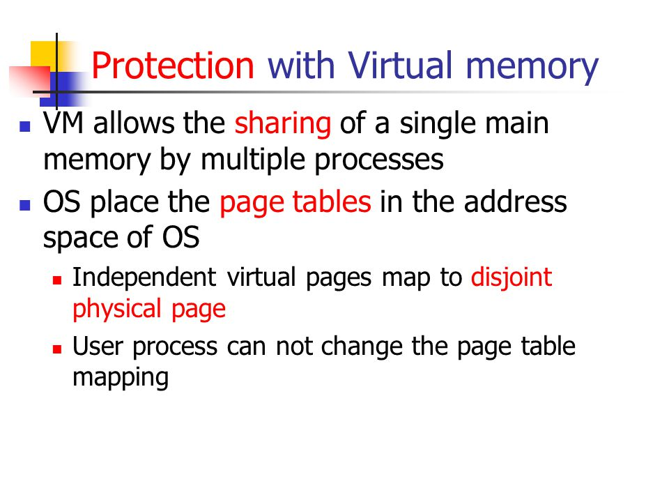 Protection with Virtual memory VM allows the sharing of a single main memory by multiple processes OS place the page tables in the address space of OS Independent virtual pages map to disjoint physical page User process can not change the page table mapping