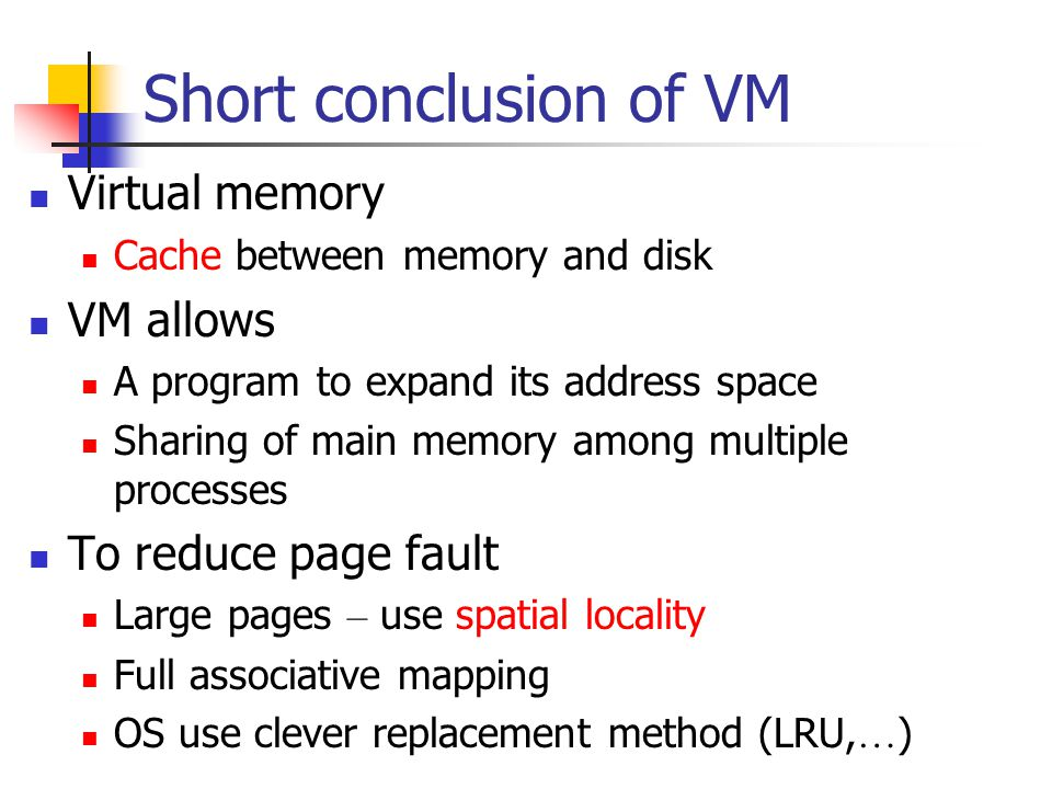 Short conclusion of VM Virtual memory Cache between memory and disk VM allows A program to expand its address space Sharing of main memory among multiple processes To reduce page fault Large pages – use spatial locality Full associative mapping OS use clever replacement method (LRU, … )