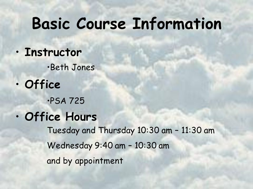 Basic Course Information Instructor Office Office Hours Beth Jones PSA 725 Tuesday and Thursday 10:30 am – 11:30 am Wednesday 9:40 am – 10:30 am and by appointment