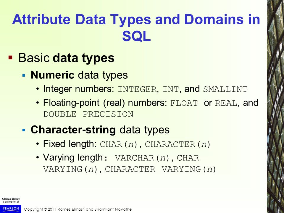 Copyright © 2011 Ramez Elmasri and Shamkant Navathe Attribute Data Types and Domains in SQL  Basic data types  Numeric data types Integer numbers: INTEGER, INT, and SMALLINT Floating-point (real) numbers: FLOAT or REAL, and DOUBLE PRECISION  Character-string data types Fixed length: CHAR(n), CHARACTER(n) Varying length : VARCHAR(n), CHAR VARYING(n), CHARACTER VARYING(n)