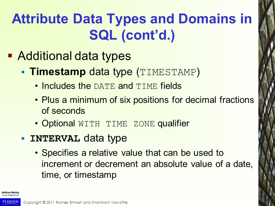 Copyright © 2011 Ramez Elmasri and Shamkant Navathe Attribute Data Types and Domains in SQL (cont'd.)  Additional data types  Timestamp data type ( TIMESTAMP ) Includes the DATE and TIME fields Plus a minimum of six positions for decimal fractions of seconds Optional WITH TIME ZONE qualifier  INTERVAL data type Specifies a relative value that can be used to increment or decrement an absolute value of a date, time, or timestamp
