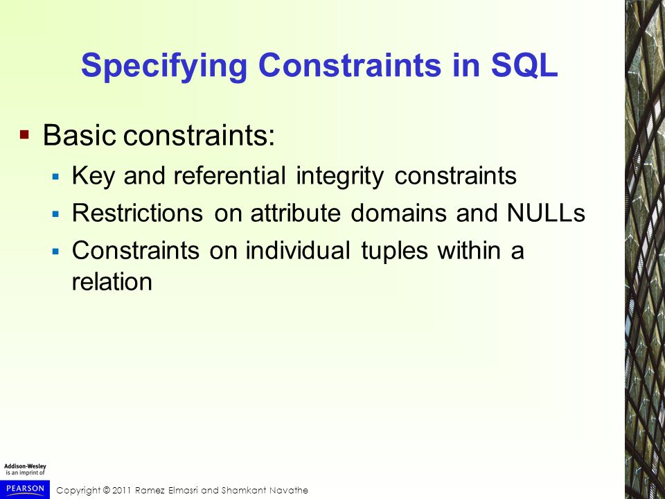 Copyright © 2011 Ramez Elmasri and Shamkant Navathe Specifying Constraints in SQL  Basic constraints:  Key and referential integrity constraints  Restrictions on attribute domains and NULLs  Constraints on individual tuples within a relation