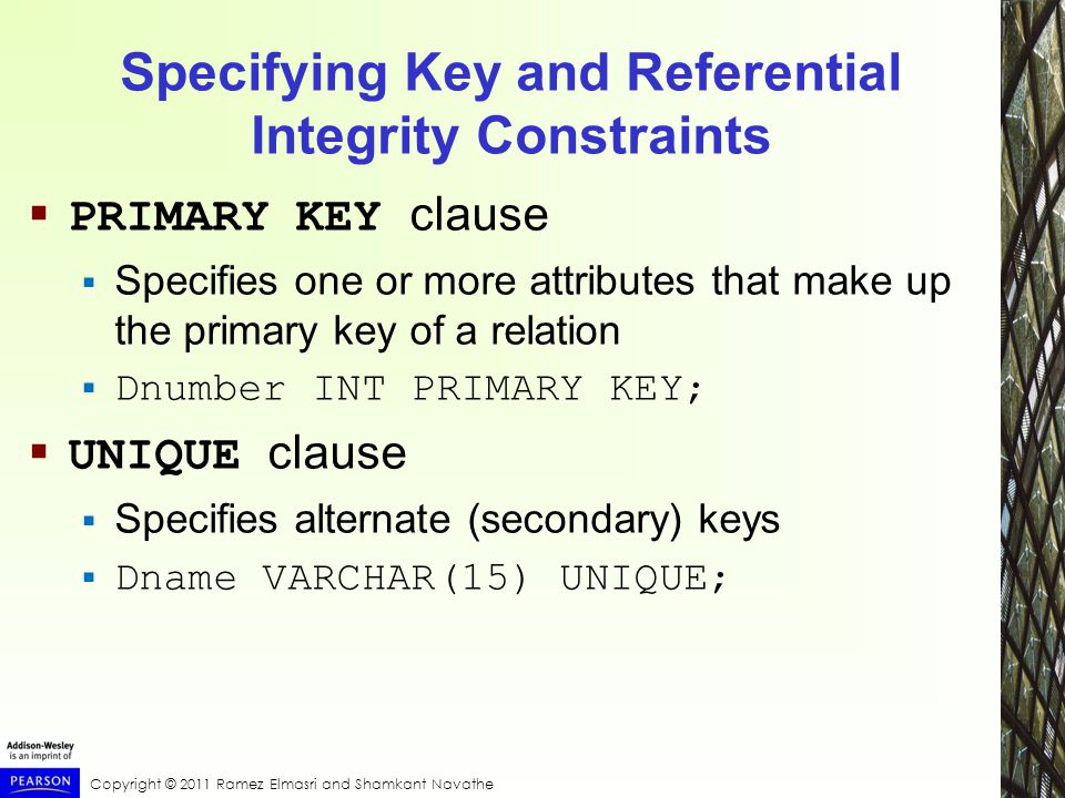 Specifying Key and Referential Integrity Constraints  PRIMARY KEY clause  Specifies one or more attributes that make up the primary key of a relation  Dnumber INT PRIMARY KEY;  UNIQUE clause  Specifies alternate (secondary) keys  Dname VARCHAR(15) UNIQUE;