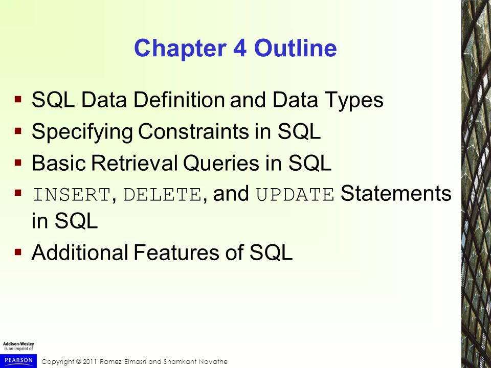 Copyright © 2011 Ramez Elmasri and Shamkant Navathe Chapter 4 Outline  SQL Data Definition and Data Types  Specifying Constraints in SQL  Basic Retrieval Queries in SQL  INSERT, DELETE, and UPDATE Statements in SQL  Additional Features of SQL
