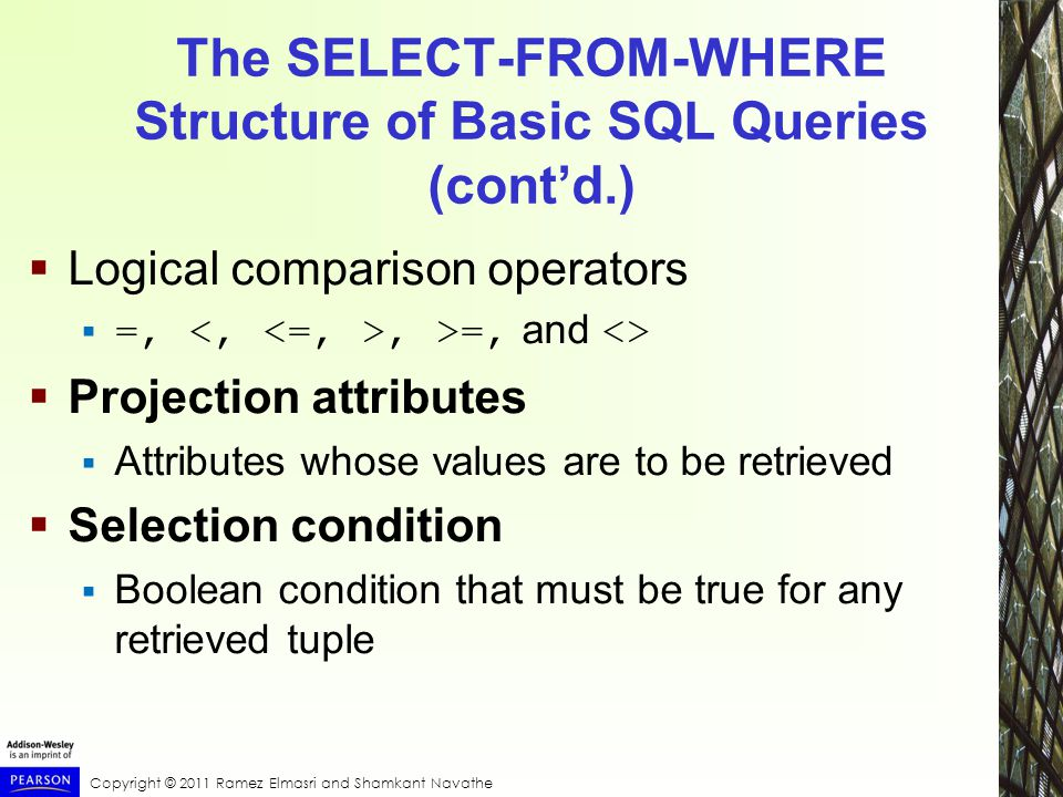Copyright © 2011 Ramez Elmasri and Shamkant Navathe The SELECT-FROM-WHERE Structure of Basic SQL Queries (cont'd.)  Logical comparison operators  =,, >=, and <>  Projection attributes  Attributes whose values are to be retrieved  Selection condition  Boolean condition that must be true for any retrieved tuple