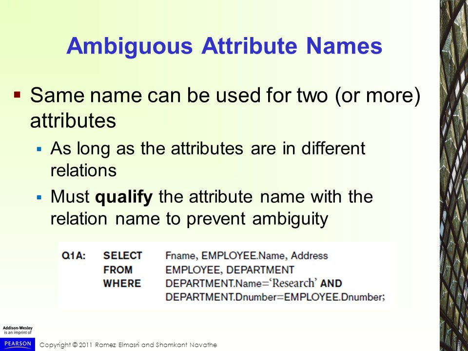 Ambiguous Attribute Names  Same name can be used for two (or more) attributes  As long as the attributes are in different relations  Must qualify the attribute name with the relation name to prevent ambiguity