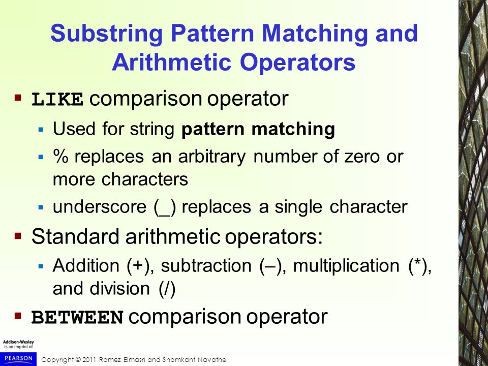 Copyright © 2011 Ramez Elmasri and Shamkant Navathe Substring Pattern Matching and Arithmetic Operators  LIKE comparison operator  Used for string pattern matching  % replaces an arbitrary number of zero or more characters  underscore (_) replaces a single character  Standard arithmetic operators:  Addition (+), subtraction (–), multiplication (*), and division (/)  BETWEEN comparison operator