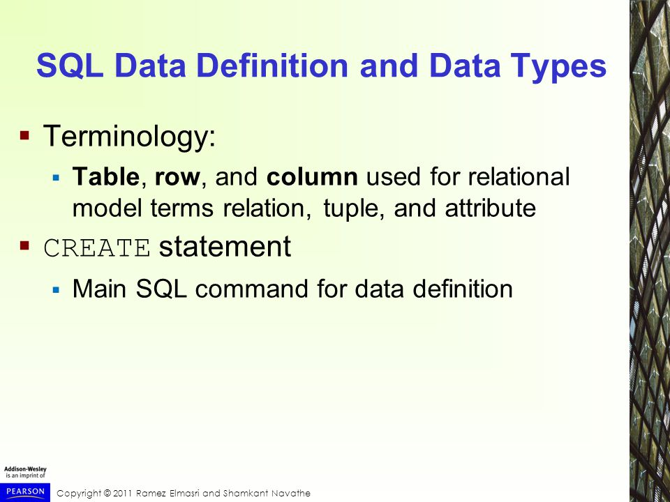 Copyright © 2011 Ramez Elmasri and Shamkant Navathe SQL Data Definition and Data Types  Terminology:  Table, row, and column used for relational model terms relation, tuple, and attribute  CREATE statement  Main SQL command for data definition