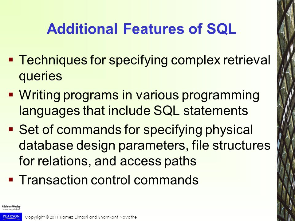 Copyright © 2011 Ramez Elmasri and Shamkant Navathe Additional Features of SQL  Techniques for specifying complex retrieval queries  Writing programs in various programming languages that include SQL statements  Set of commands for specifying physical database design parameters, file structures for relations, and access paths  Transaction control commands