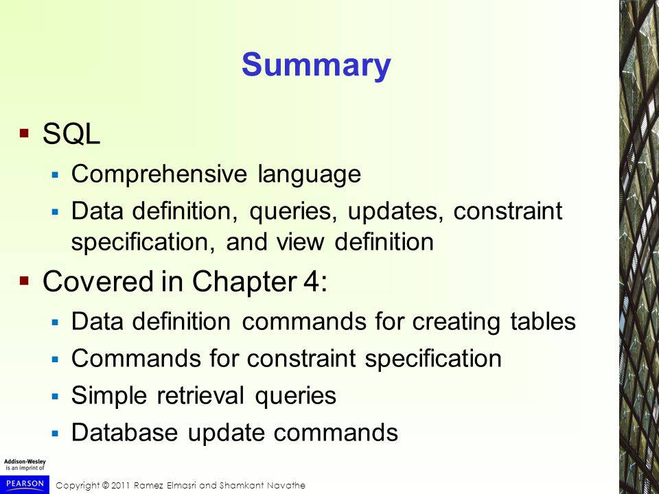 Copyright © 2011 Ramez Elmasri and Shamkant Navathe Summary  SQL  Comprehensive language  Data definition, queries, updates, constraint specification, and view definition  Covered in Chapter 4:  Data definition commands for creating tables  Commands for constraint specification  Simple retrieval queries  Database update commands