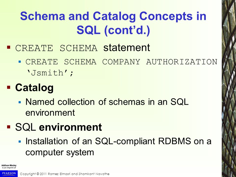 Copyright © 2011 Ramez Elmasri and Shamkant Navathe Schema and Catalog Concepts in SQL (cont'd.)  CREATE SCHEMA statement  CREATE SCHEMA COMPANY AUTHORIZATION 'Jsmith';  Catalog  Named collection of schemas in an SQL environment  SQL environment  Installation of an SQL-compliant RDBMS on a computer system